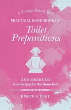 Practical Hand-Book of Toilet Preparations and their Uses also Recipes for the Household by Joseph A. Begy