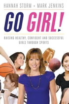 Go Girl!: Raising Healthy, Confident and Successful Girls through Sports by Mark Jenkins