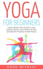 Yoga: for Beginners: Yoga Poses for Weight Loss, Stress Relief and Improve Self Esteem by Finding Inner Peace by Enzo Miyachi
