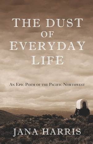 The Dust of Everyday Life: An Epic Poem of the Pacific Northwest