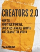 Creators 2.0: How to Find Your Purpose, Build Sustainable Growth and Change the World by Sean Howard