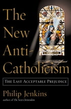 The New Anti-Catholicism: The Last Acceptable Prejudice by Philip Jenkins