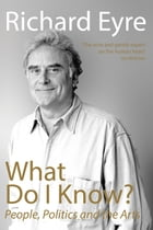 What Do I Know?: People, Politi and the Arts by Richard Eyre