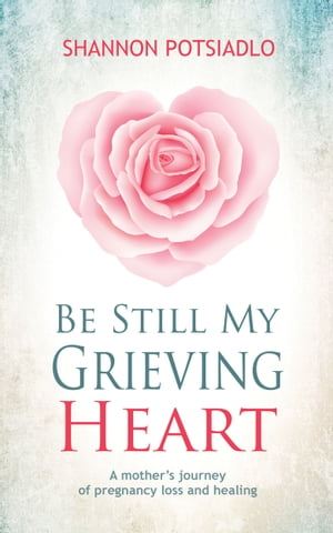 Be Still My Grieving Heart: A Mother's Journey of Pregnancy Loss and Healing by Shannon Potsiadlo