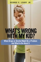 What's Wrong with My Kid?: When Drugs or Alcohol Might Be a Problem and What To Do about It by George E Leary Jr., M.A.