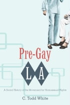 Pre-Gay L.A.: A Social History of the Movement for Homosexual Rights by C. Todd White