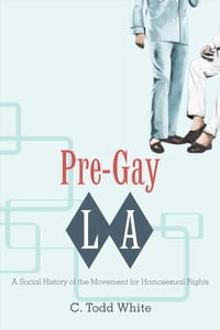 Pre-Gay L.A.: A Social History of the Movement for Homosexual Rights
