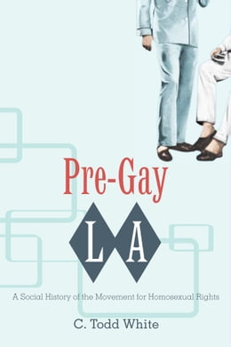 Book Pre-Gay L.A.: A Social History of the Movement for Homosexual Rights by C. Todd White