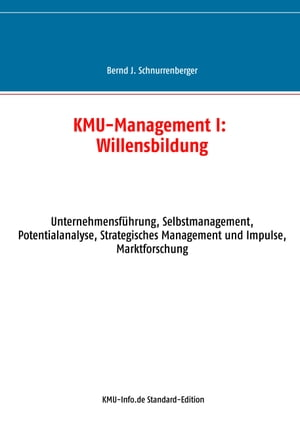 KMU-Management I: Willensbildung: Unternehmensführung, Selbstmanagement, Potentialanalyse, Strategisches Management und Impulse, Marktforschung by Bernd J. Schnurrenberger