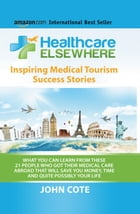 Healthcare Elsewhere: What You Can Learn From These 21 People Who Got Their Medical Care Abroad by John Cote