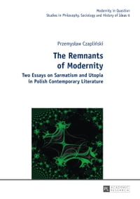 The Remnants of Modernity: Two Essays on Sarmatism and Utopia in Polish Contemporary Literature