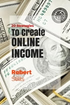 20 Strategies to Create Online Income by Robert Stills