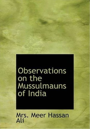 Observations On The Mussulmauns Of India by Mrs. Meer Hassan Ali
