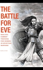 The Battle For Eve: Biblical Combat Training for Women in Spiritual Warfare by Sara Dyer