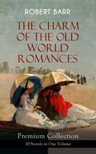 THE CHARM OF THE OLD WORLD ROMANCES – Premium Collection: 10 Novels in One Volume: One Day's Courtship, A Woman Intervenes, Lady Eleanor, The O'Ruddy, by Robert Barr