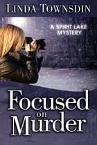 Focused on Murder: A Spirit Lake Mystery by Linda Townsdin
