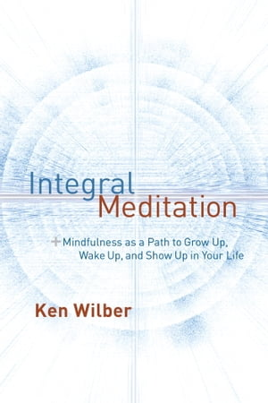 Integral Meditation Mindfulness as a Way to Grow Up,  Wake Up,  and Show Up in Your Life