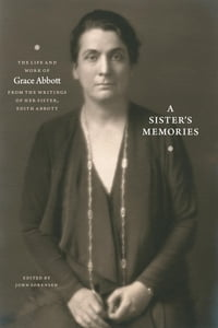 A Sister's Memories: The Life and Work of Grace Abbott from the Writings of Her Sister, Edith Abbott