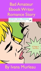 Bad Amateur Ebook Writer Romance Story: A Trilogy In Two Parts! by Ivana Murleau