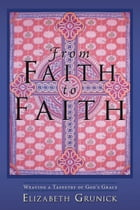 From Faith to Faith: Weaving a Tapestry of God's Grace by Elizabeth Grunick