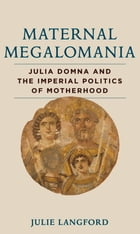 Maternal Megalomania: Julia Domna and the Imperial Politics of Motherhood by Julie Langford