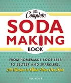 The Complete Soda Making Book: From Homemade Root Beer to Seltzer and Sparklers, 100 Recipes to Make Your Own Soda by Jill Houk