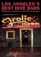 Los Angeles's Best Dive Bars: Drinking and Diving in the City of Angels by Lina Lecaro