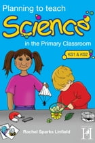 Planning to teach Science: In the Primary Classroom by Rachel Linfield