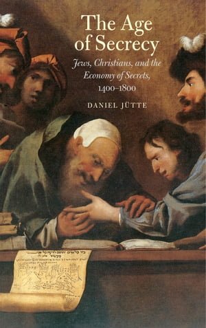 The Age of Secrecy Jews,  Christians,  and the Economy of Secrets,  1400 1800