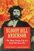 Bloody Bill Anderson: The Short, Savage Life of a Civil War Guerrilla by Thomas Goodrich