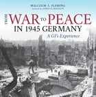 From War to Peace in 1945 Germany: A GI's Experience by Malcolm L. Fleming