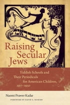 Raising Secular Jews: Yiddish Schools and Their Periodicals for American Children, 1917–1950