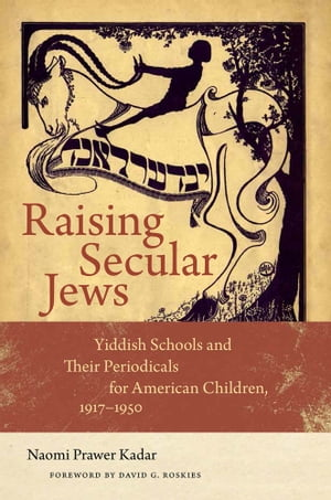 Raising Secular Jews Yiddish Schools and Their Periodicals for American Children,  1917?1950