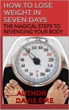 How to Lose Weight in Seven Days (The Magical Steps to Revenging Your Body) by Davis Eme