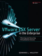 VMware ESX Server in the Enterprise: Planning and Securing Virtualization Servers by Edward Haletky