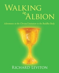 Walking in Albion: Adventures in the Christed Initiation in the Buddha Body