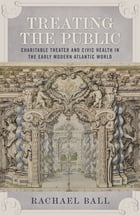 Treating the Public: Charitable Theater and Civic Health in the Early Modern Atlantic World by Rachael Ball