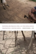 Unreasonable Histories: Nativism, Multiracial Lives, and the Genealogical Imagination in British Africa by Christopher J. Lee