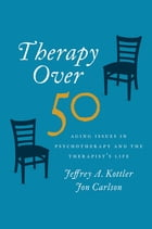 Therapy Over 50: Aging Issues in Psychotherapy and the Therapist's Life by Jeffrey Kottler
