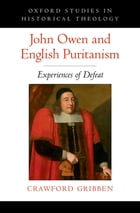 John Owen and English Puritanism: Experiences of Defeat by Crawford Gribben