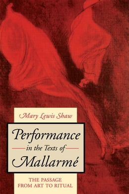 Book Performance in the Texts of Mallarmé: The Passage from Art to Ritual by Mary Lewis Shaw