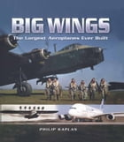 Big Wings: The Largest Aeroplanes Ever Built by Philip Kaplan