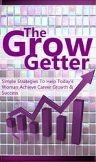 The Grow Getter: Simple Strategies to Help Today's Woman Achieve Career Growth and Success by Career Moms Daily