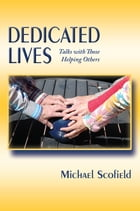 Dedicated Lives: Talks with Those Helping Others by Michael Scofield