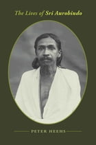 The Lives of Sri Aurobindo: A Biography by Peter Heehs