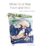 When God Was Flesh and Wild: Stories in Defense of the Earth by Bob Haverluck