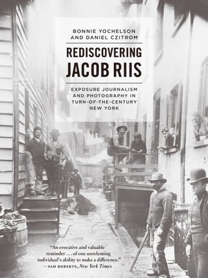 Rediscovering Jacob Riis Exposure Journalism and Photography in Turn-of-the-Century New York