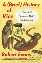 A Brief History of Vice: How Bad Behavior Built Civilization by Robert Evans