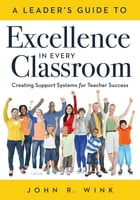 Leader's Guide to Excellence in Every Classroom, A: : Creating Support Systems for Teacher Success - explore what it means to be a self-actuali by John R. Wink