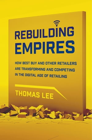 Rebuilding Empires How Best Buy and Other Retailers are Transforming and Competing in the Digital Age of Retailing